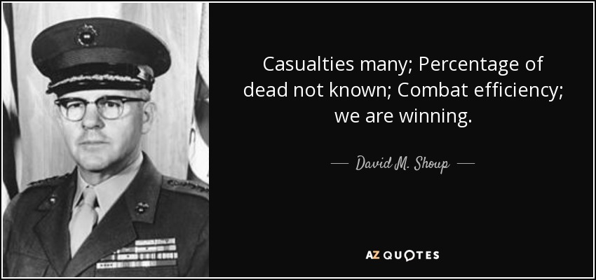 Casualties many; Percentage of dead not known; Combat efficiency; we are winning. - David M. Shoup