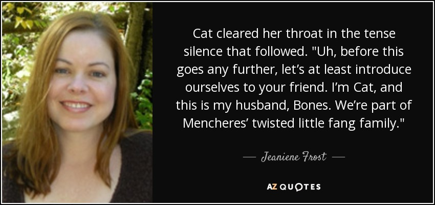 "Cat cleared her throat in the tense silence that followed. ""Uh, before this goes any further, let's at least introduce ourselves to your friend. I'm Cat, and this is my husband, Bones. We're part of Mencheres' twisted little fang family. - Jeaniene Frost"