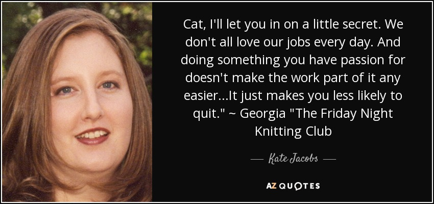 Cat, I'll let you in on a little secret. We don't all love our jobs every day. And doing something you have passion for doesn't make the work part of it any easier...It just makes you less likely to quit.