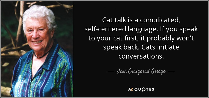 Cat talk is a complicated, self-centered language. If you speak to your cat first, it probably won't speak back. Cats initiate conversations. - Jean Craighead George