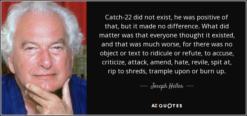 Catch-22 did not exist, he was positive of that, but it made no difference. What did matter was that everyone thought it existed, and that was much worse, for there was no object or text to ridicule or refute, to accuse, criticize, attack, amend, hate, revile, spit at, rip to shreds, trample upon or burn up. - Joseph Heller