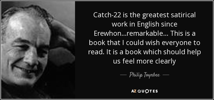 Catch-22 is the greatest satirical work in English since Erewhon...remarkable... This is a book that I could wish everyone to read. It is a book which should help us feel more clearly - Philip Toynbee
