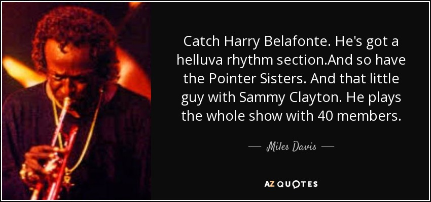 Catch Harry Belafonte. He's got a helluva rhythm section.And so have the Pointer Sisters. And that little guy with Sammy Clayton. He plays the whole show with 40 members. - Miles Davis