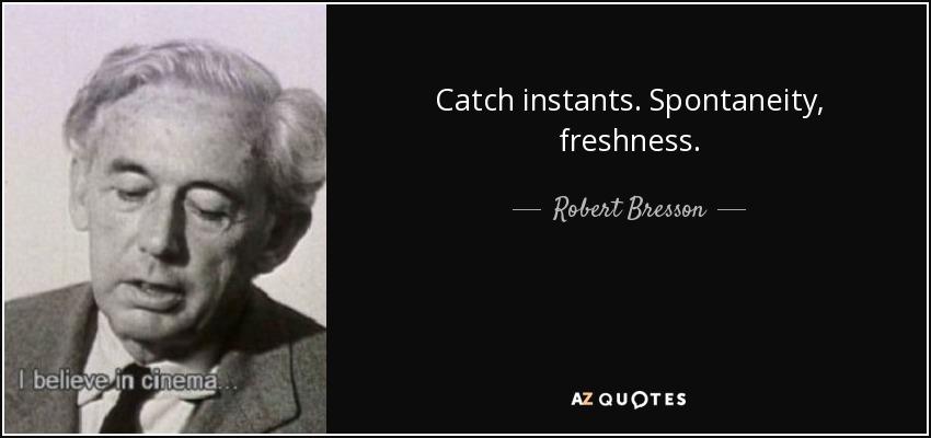 Catch instants. Spontaneity, freshness. - Robert Bresson
