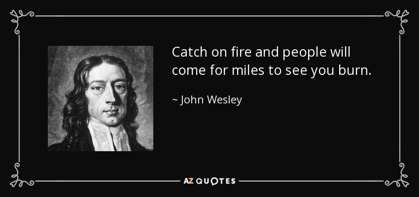 Catch on fire and people will come for miles to see you burn. - John Wesley