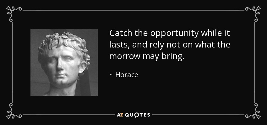 Catch the opportunity while it lasts, and rely not on what the morrow may bring. - Horace