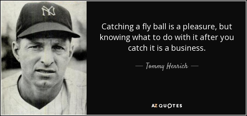 Catching a fly ball is a pleasure, but knowing what to do with it after you catch it is a business. - Tommy Henrich