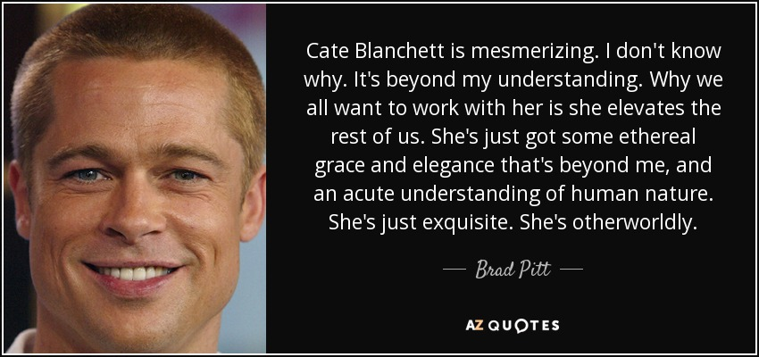 Cate Blanchett is mesmerizing. I don't know why. It's beyond my understanding. Why we all want to work with her is she elevates the rest of us. She's just got some ethereal grace and elegance that's beyond me, and an acute understanding of human nature. She's just exquisite. She's otherworldly. - Brad Pitt