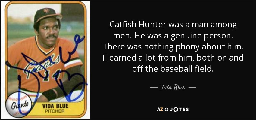 Catfish Hunter was a man among men. He was a genuine person. There was nothing phony about him. I learned a lot from him, both on and off the baseball field. - Vida Blue
