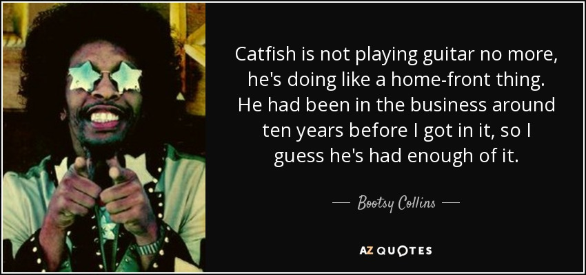 Catfish is not playing guitar no more, he's doing like a home-front thing. He had been in the business around ten years before I got in it, so I guess he's had enough of it. - Bootsy Collins