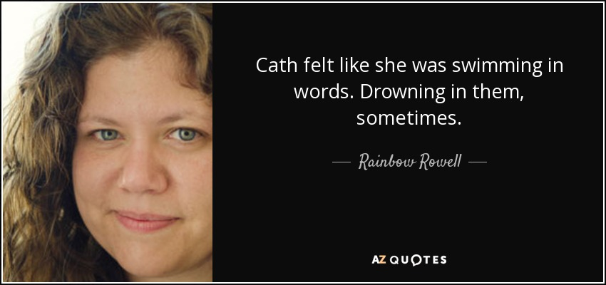 Cath felt like she was swimming in words. Drowning in them, sometimes. - Rainbow Rowell