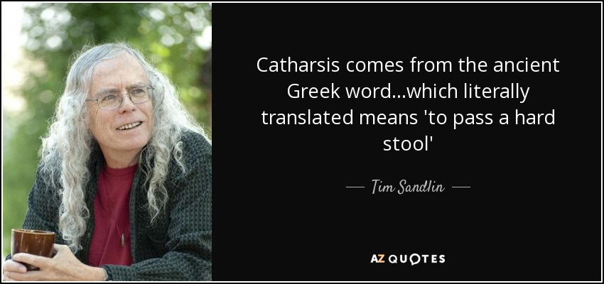 Catharsis comes from the ancient Greek word...which literally translated means 'to pass a hard stool' - Tim Sandlin