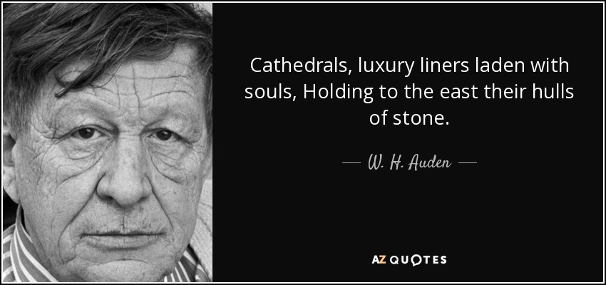 Cathedrals, luxury liners laden with souls, Holding to the east their hulls of stone. - W. H. Auden