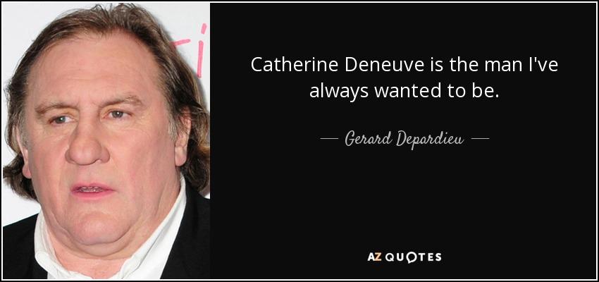 Catherine Deneuve is the man I've always wanted to be. - Gerard Depardieu