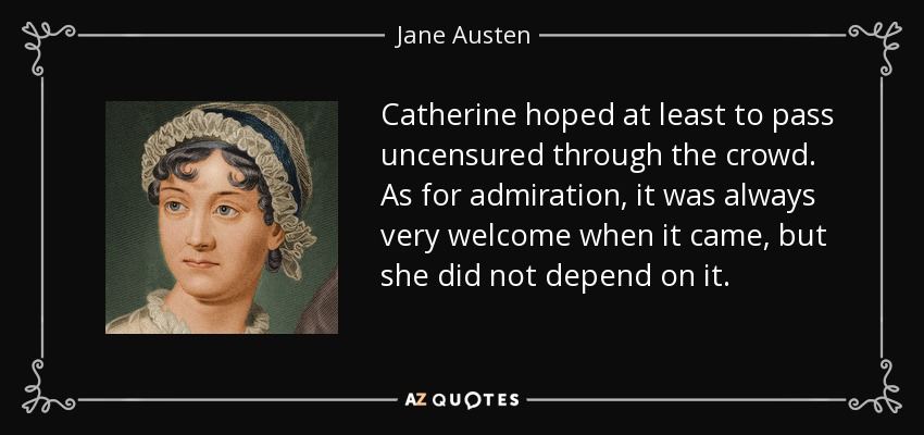 Catherine hoped at least to pass uncensured through the crowd. As for admiration, it was always very welcome when it came, but she did not depend on it. - Jane Austen