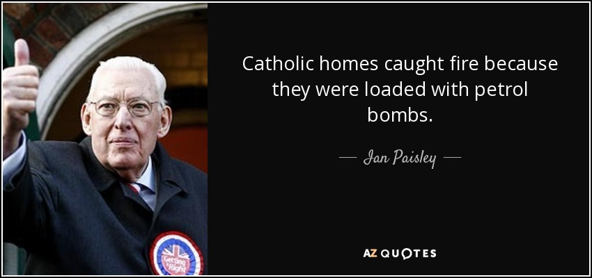 Catholic homes caught fire because they were loaded with petrol bombs. - Ian Paisley