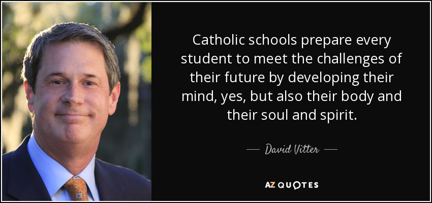 Catholic schools prepare every student to meet the challenges of their future by developing their mind, yes, but also their body and their soul and spirit. - David Vitter
