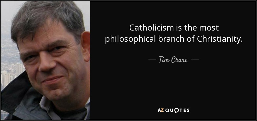 Catholicism is the most philosophical branch of Christianity. - Tim Crane