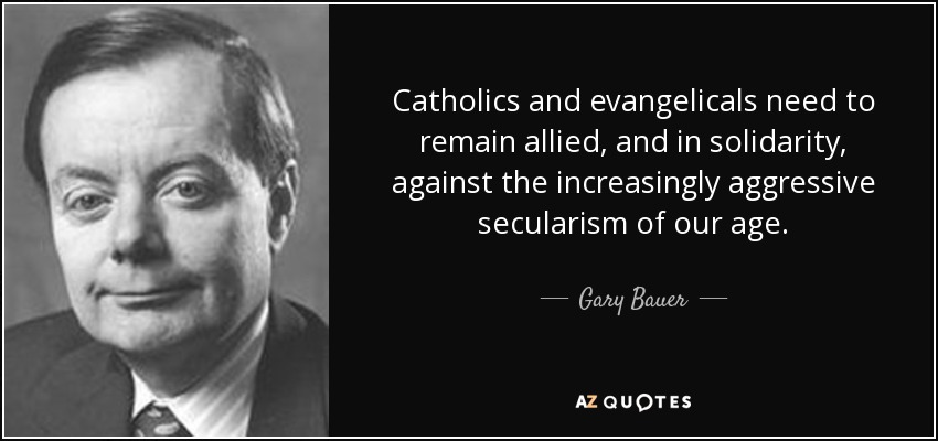 Catholics and evangelicals need to remain allied, and in solidarity, against the increasingly aggressive secularism of our age. - Gary Bauer