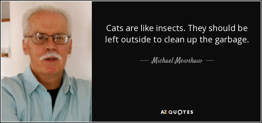 Cats are like insects. They should be left outside to clean up the garbage. - Michael Mewshaw