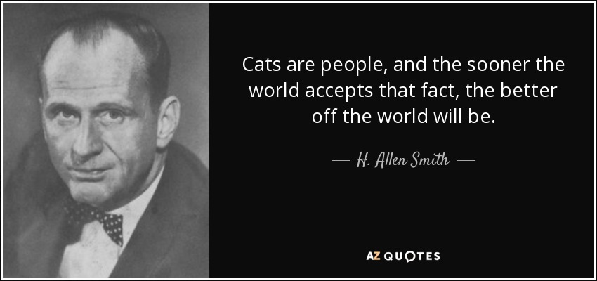 Cats are people, and the sooner the world accepts that fact, the better off the world will be. - H. Allen Smith