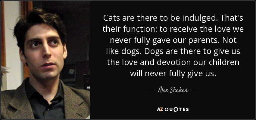 Cats are there to be indulged. That's their function: to receive the love we never fully gave our parents. Not like dogs. Dogs are there to give us the love and devotion our children will never fully give us. - Alex Shakar