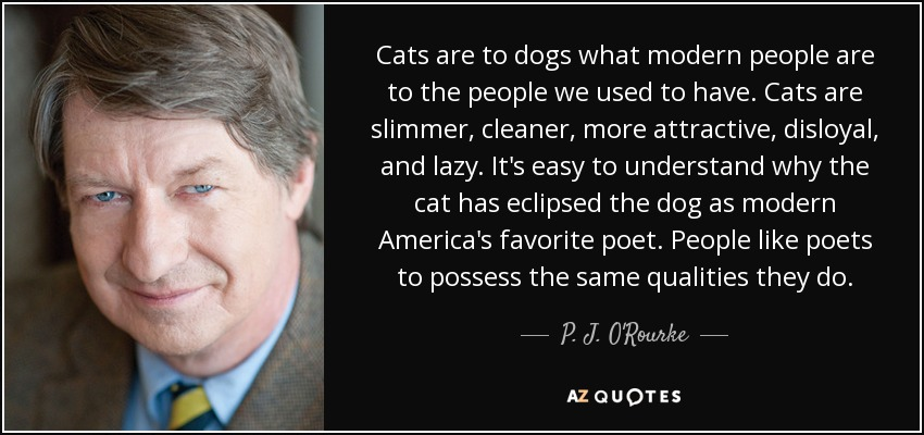 Cats are to dogs what modern people are to the people we used to have. Cats are slimmer, cleaner, more attractive, disloyal, and lazy. It's easy to understand why the cat has eclipsed the dog as modern America's favorite poet. People like poets to possess the same qualities they do. - P. J. O'Rourke