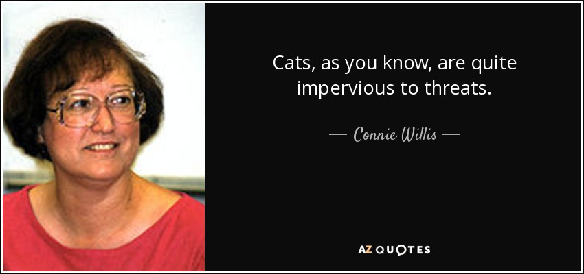 Cats, as you know, are quite impervious to threats. - Connie Willis