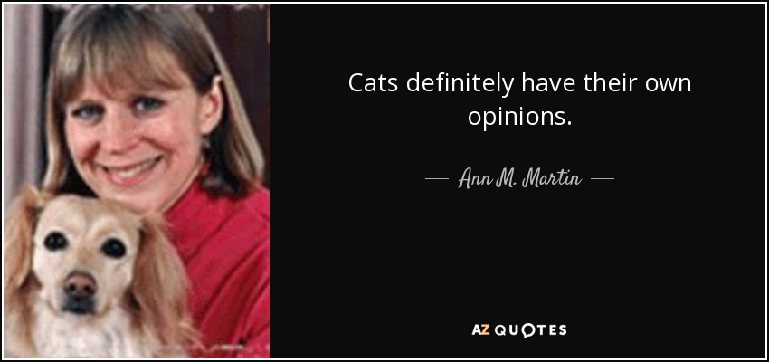Cats definitely have their own opinions. - Ann M. Martin