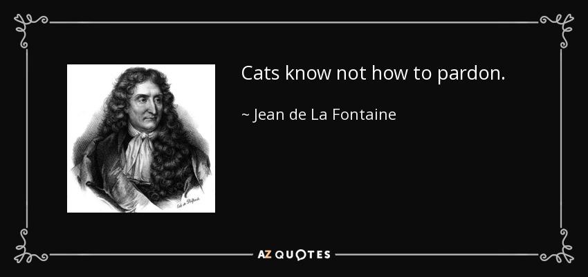 Cats know not how to pardon. - Jean de La Fontaine