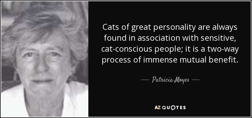 Cats of great personality are always found in association with sensitive, cat-conscious people; it is a two-way process of immense mutual benefit. - Patricia Moyes