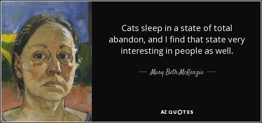 Cats sleep in a state of total abandon, and I find that state very interesting in people as well. - Mary Beth McKenzie
