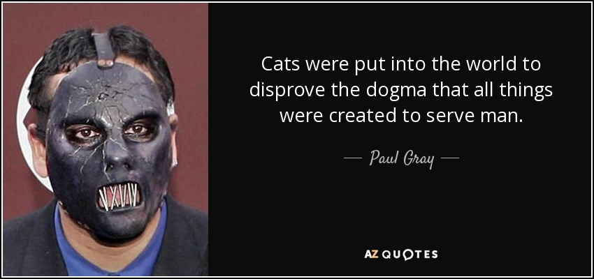 Cats were put into the world to disprove the dogma that all things were created to serve man. - Paul Gray
