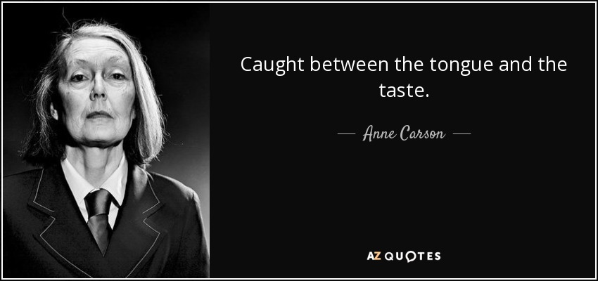 Caught between the tongue and the taste. - Anne Carson
