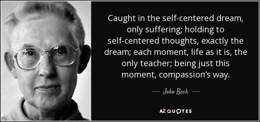 Caught in the self-centered dream, only suffering; holding to self-centered thoughts, exactly the dream; each moment, life as it is, the only teacher; being just this moment, compassion's way. - Joko Beck