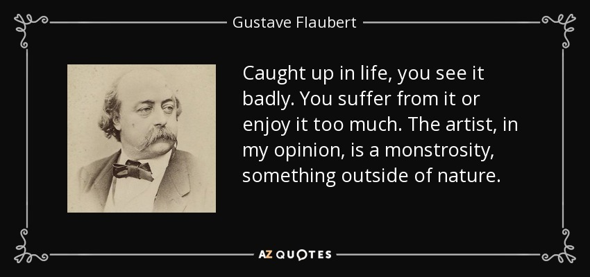 Caught up in life, you see it badly. You suffer from it or enjoy it too much. The artist, in my opinion, is a monstrosity, something outside of nature. - Gustave Flaubert