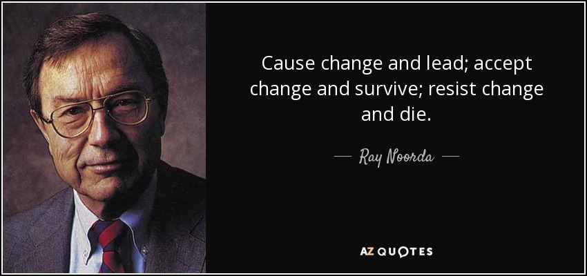 Cause change and lead; accept change and survive; resist change and die. - Ray Noorda