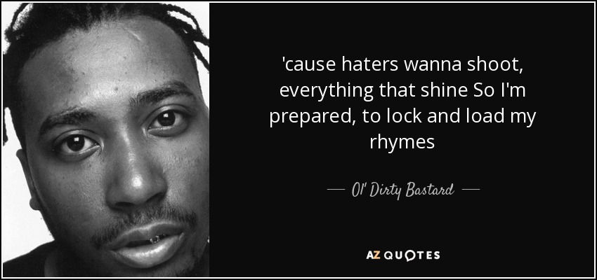 'cause haters wanna shoot, everything that shine So I'm prepared, to lock and load my rhymes - Ol' Dirty Bastard