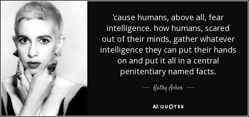 'cause humans, above all, fear intelligence. how humans, scared out of their minds, gather whatever intelligence they can put their hands on and put it all in a central penitentiary named facts. - Kathy Acker
