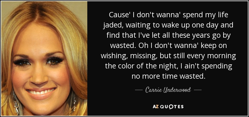 Cause' I don't wanna' spend my life jaded, waiting to wake up one day and find that I've let all these years go by wasted. Oh I don't wanna' keep on wishing, missing, but still every morning the color of the night, I ain't spending no more time wasted. - Carrie Underwood