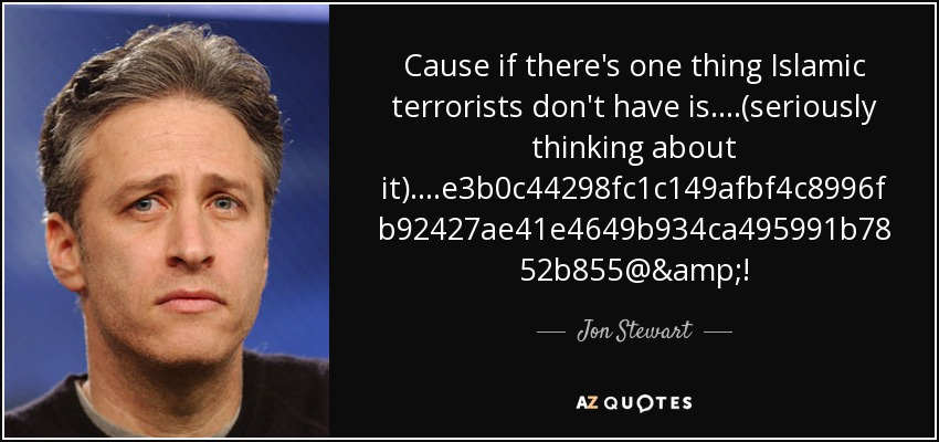 Cause if there's one thing Islamic terrorists don't have is....(seriously thinking about it)....%#@&! - Jon Stewart