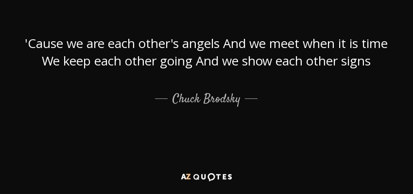 'Cause we are each other's angels And we meet when it is time We keep each other going And we show each other signs - Chuck Brodsky