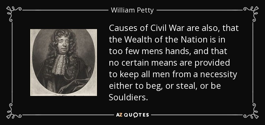 Causes of Civil War are also, that the Wealth of the Nation is in too few mens hands, and that no certain means are provided to keep all men from a necessity either to beg, or steal, or be Souldiers. - William Petty