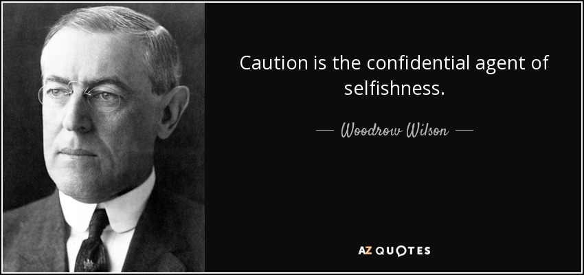 Caution is the confidential agent of selfishness. - Woodrow Wilson