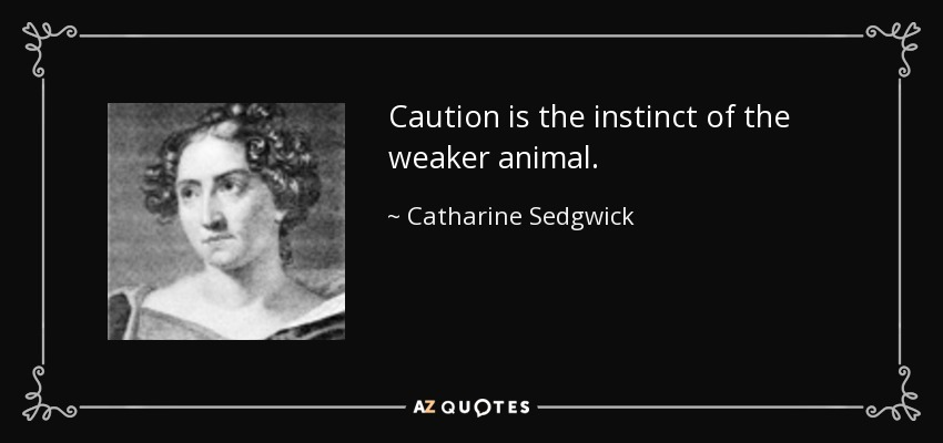 Caution is the instinct of the weaker animal. - Catharine Sedgwick