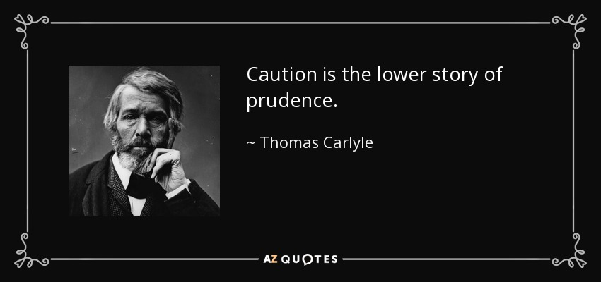 Caution is the lower story of prudence. - Thomas Carlyle