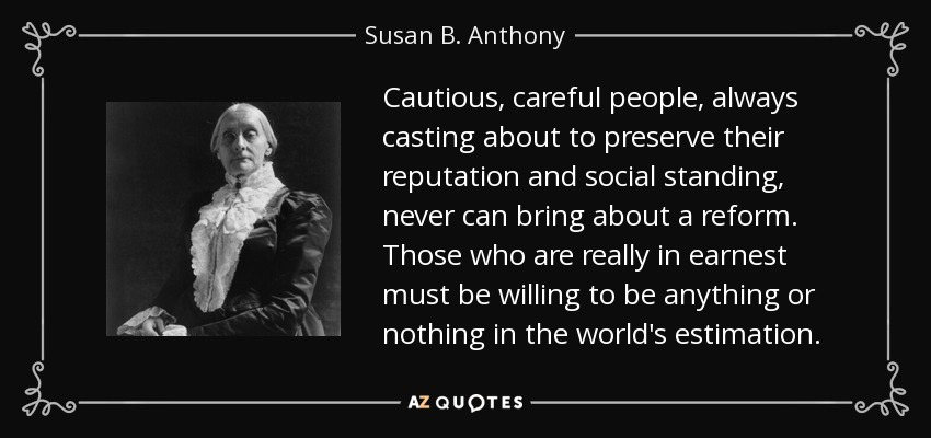 Cautious, careful people, always casting about to preserve their reputation and social standing, never can bring about a reform. Those who are really in earnest must be willing to be anything or nothing in the world's estimation. - Susan B. Anthony