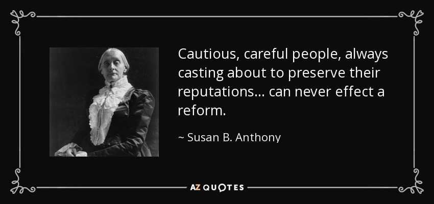 Cautious, careful people, always casting about to preserve their reputations... can never effect a reform. - Susan B. Anthony