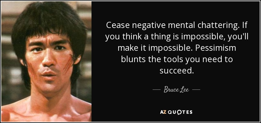 Cease negative mental chattering. If you think a thing is impossible, you'll make it impossible. Pessimism blunts the tools you need to succeed. - Bruce Lee