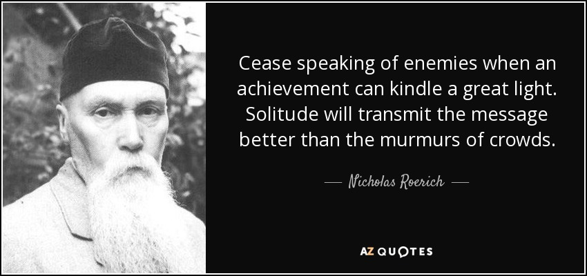 Cease speaking of enemies when an achievement can kindle a great light. Solitude will transmit the message better than the murmurs of crowds. - Nicholas Roerich